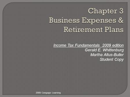 Chapter 3 Business Expenses & Retirement Plans Income Tax Fundamentals 2009 edition Gerald E. Whittenburg Martha Altus-Buller Student Copy 2009 Cengage.