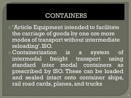  'Article Equipment intended to facilitate the carriage of goods by one ore more modes of transport without intermediate reloading'. ISO.  Containerization.