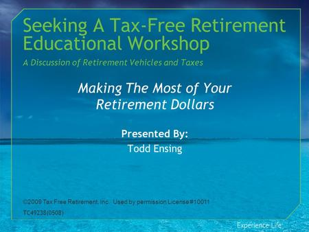 Seeking A Tax-Free Retirement Educational Workshop A Discussion of Retirement Vehicles and Taxes Making The Most of Your Retirement Dollars Presented By: