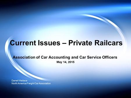 Current Issues – Private Railcars Association of Car Accounting and Car Service Officers May 14, 2015 Darrell Wallace North America Freight Car Association.