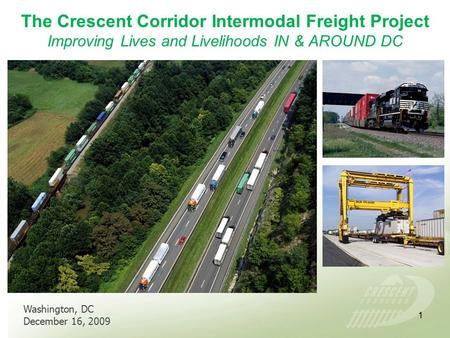 The Crescent Corridor Intermodal Freight Project Improving Lives and Livelihoods IN & AROUND DC Washington, DC December 16, 2009 1.