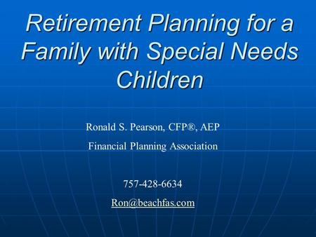 Retirement Planning for a Family with Special Needs Children Ronald S. Pearson, CFP®, AEP Financial Planning Association 757-428-6634