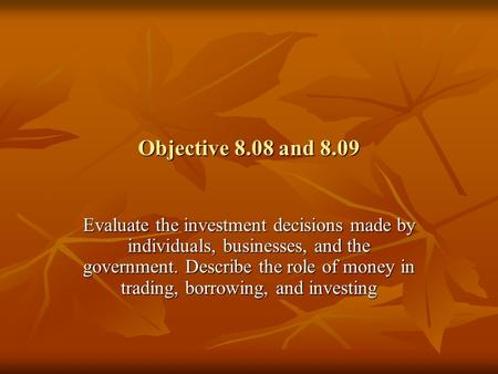 Objective 8.08 and 8.09 Evaluate the investment decisions made by individuals, businesses, and the government. Describe the role of money in trading, borrowing,