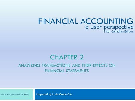 FINANCIAL ACCOUNTING Prepared by L. de Grace C.A. a user perspective Sixth Canadian Edition John Wiley & Sons Canada, Ltd. ©2011 CHAPTER 2 ANALYZING TRANSACTIONS.