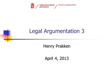Legal Argumentation 3 Henry Prakken April 4, 2013.