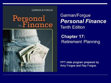 Chapter 17: Retirement Planning Garman/Forgue Personal Finance Tenth Edition PPT slide program prepared by Amy Forgue and Ray Forgue.