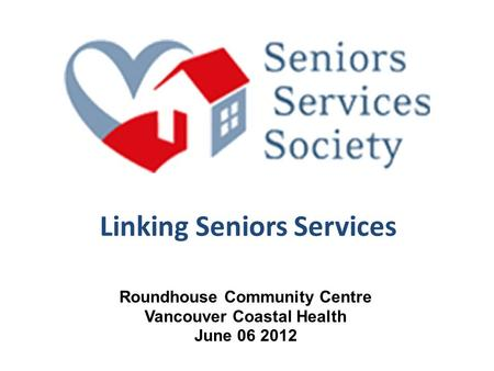 Linking Seniors Services Roundhouse Community Centre Vancouver Coastal Health June 06 2012.