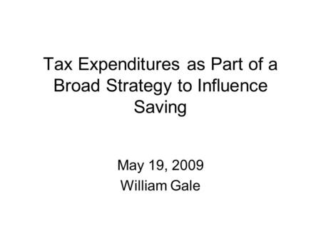 Tax Expenditures as Part of a Broad Strategy to Influence Saving May 19, 2009 William Gale.