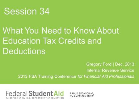 Gregory Ford | Dec. 2013 Internal Revenue Service 2013 FSA Training Conference for Financial Aid Professionals What You Need to Know About Education Tax.