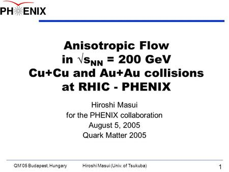 QM'05 Budapest, HungaryHiroshi Masui (Univ. of Tsukuba) 1 Anisotropic Flow in  s NN = 200 GeV Cu+Cu and Au+Au collisions at RHIC - PHENIX Hiroshi Masui.