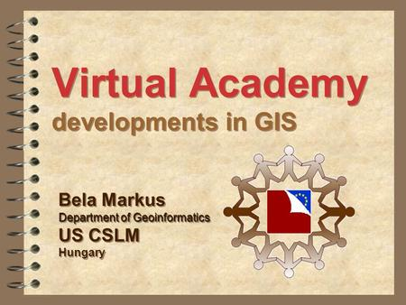 Virtual Academy developments in GIS Bela Markus Department of Geoinformatics US CSLM Hungary Bela Markus Department of Geoinformatics US CSLM Hungary.