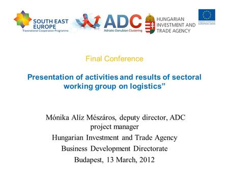 "Final Conference Presentation of activities and results of sectoral working group on logistics"" Mónika Alíz Mészáros, deputy director, ADC project manager."