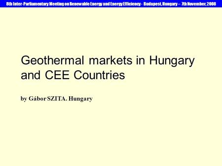 Geothermal markets in Hungary and CEE Countries by Gábor SZITA. Hungary 8th Inter-Parliamentary Meeting on Renewable Energy and Energy Efficiency - Budapest,