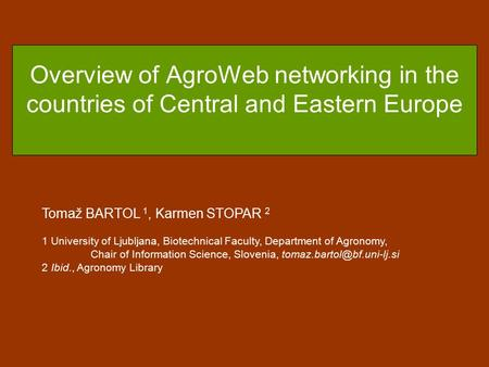 Overview of AgroWeb networking in the countries of Central and Eastern Europe Tomaž BARTOL 1, Karmen STOPAR 2 1 University of Ljubljana, Biotechnical Faculty,