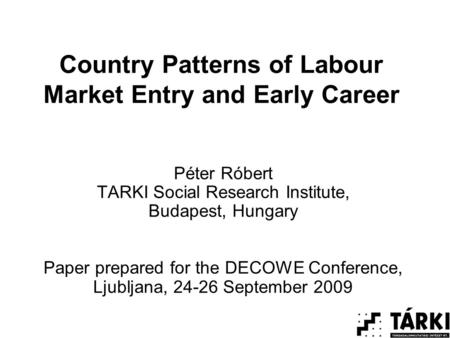 Country Patterns of Labour Market Entry and Early Career Péter Róbert TARKI Social Research Institute, Budapest, Hungary Paper prepared for the DECOWE.