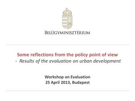 Some reflections from the policy point of view - Results of the evaluation on urban development Workshop on Evaluation 25 April 2013, Budapest.