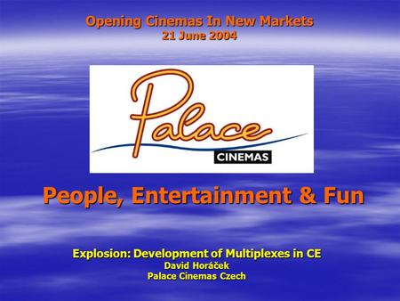 Opening Cinemas In New Markets 21 June 2004 Explosion: Development of Multiplexes in CE David Horáček Palace Cinemas Czech People, Entertainment & Fun.