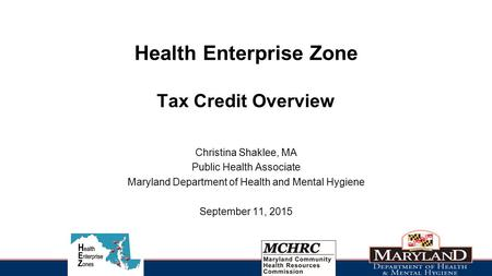 Health Enterprise Zone Tax Credit Overview Christina Shaklee, MA Public Health Associate Maryland Department of Health and Mental Hygiene September 11,