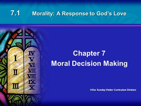 7.1 Morality: A Response to God's Love Chapter 7 Moral Decision Making ©Our Sunday Visitor Curriculum Division.