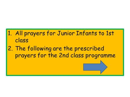 1.All prayers for Junior Infants to 1st class 2.The following are the prescribed prayers for the 2nd class programme.