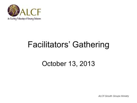 ALCF Growth Groups Ministry Facilitators' Gathering October 13, 2013.