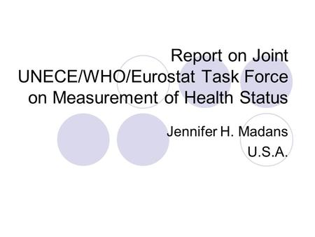 Report on Joint UNECE/WHO/Eurostat Task Force on Measurement of Health Status Jennifer H. Madans U.S.A.