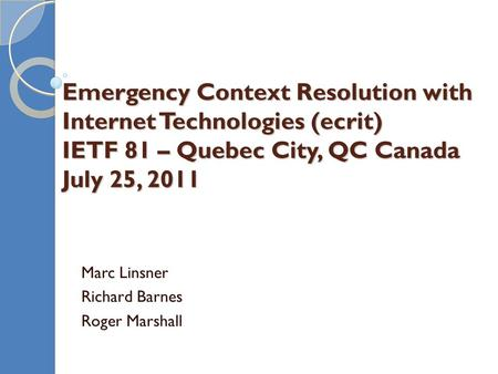 Emergency Context Resolution with Internet Technologies (ecrit) IETF 81 – Quebec City, QC Canada July 25, 2011 Marc Linsner Richard Barnes Roger Marshall.