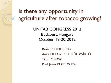 Is there any opportunity in agriculture after tobacco growing? Beáta BITTNER PhD Anita MISLOVICS KERÉKGYÁRTÓ Tibor OROSZ Prof. János BORSOS DSc UNITAB.