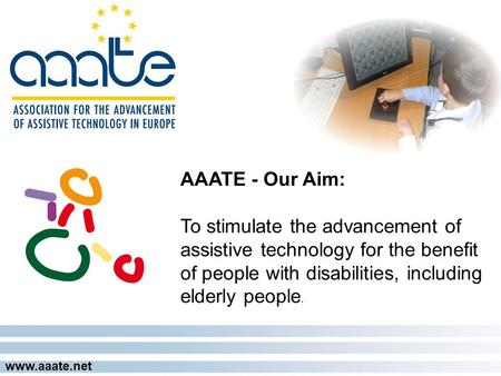 Www.aaate.net AAATE - Our Aim: To stimulate the advancement of assistive technology for the benefit of people with disabilities, including elderly people.