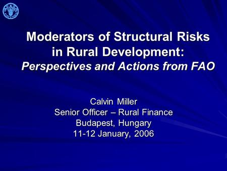 Moderators of Structural Risks in Rural Development: Perspectives and Actions from FAO Calvin Miller Senior Officer – Rural Finance Budapest, Hungary 11-12.