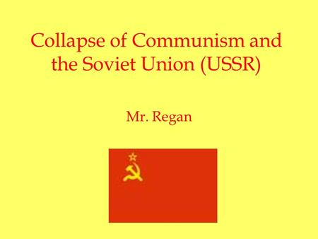 Collapse of Communism and the Soviet Union (USSR) Mr. Regan.