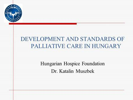 DEVELOPMENT AND STANDARDS OF PALLIATIVE CARE IN HUNGARY Hungarian Hospice Foundation Dr. Katalin Muszbek.