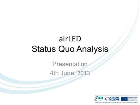 This project is implemented through the CENTRAL EUROPE Programme co-financed by the ERDF. airLED Status Quo Analysis Presentation 4th June, 2013.