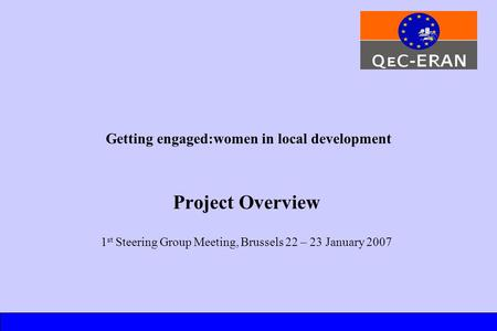 Getting engaged:women in local development Project Overview 1 st Steering Group Meeting, Brussels 22 – 23 January 2007.