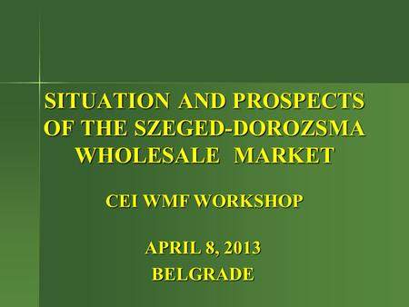 SITUATION AND PROSPECTS OF THE SZEGED-DOROZSMA WHOLESALE MARKET CEI WMF WORKSHOP APRIL 8, 2013 BELGRADE.