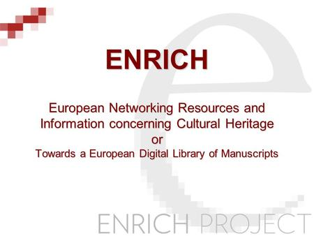 ENRICH European Networking Resources and Information concerning Cultural Heritage or Towards a European Digital Library of Manuscripts.
