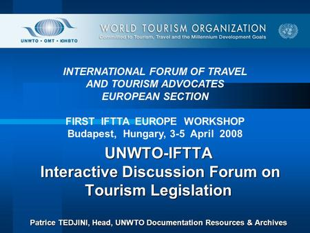 UNWTO-IFTTA Interactive Discussion Forum on Tourism Legislation Patrice TEDJINI, Head, UNWTO Documentation Resources & Archives UNWTO-IFTTA Interactive.