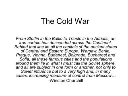 The Cold War From Stettin in the Baltic to Trieste in the Adriatic, an iron curtain has descended across the Continent. Behind that line lie all the capitals.