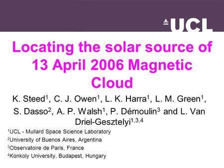 Locating the solar source of 13 April 2006 Magnetic Cloud K. Steed 1, C. J. Owen 1, L. K. Harra 1, L. M. Green 1, S. Dasso 2, A. P. Walsh 1, P. Démoulin.