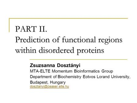 PART II. Prediction of functional regions within disordered proteins Zsuzsanna Dosztányi MTA-ELTE Momentum Bioinformatics Group Department of Biochemistry.
