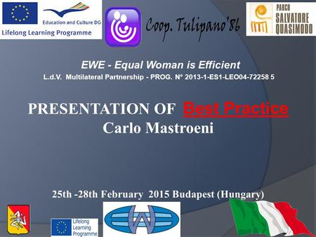 EWE - Equal Woman is Efficient L.d.V. Multilateral Partnership - PROG. N° 2013-1-ES1-LEO04-72258 5 PRESENTATION OF Best Practice Carlo Mastroeni 25th -28th.