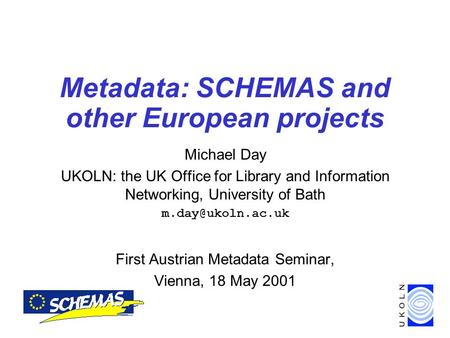 Metadata: SCHEMAS and other European projects Michael Day UKOLN: the UK Office for Library and Information Networking, University of Bath