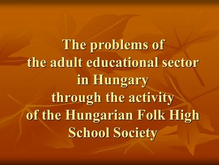 The problems of the adult educational sector in Hungary through the activity of the Hungarian Folk High School Society.