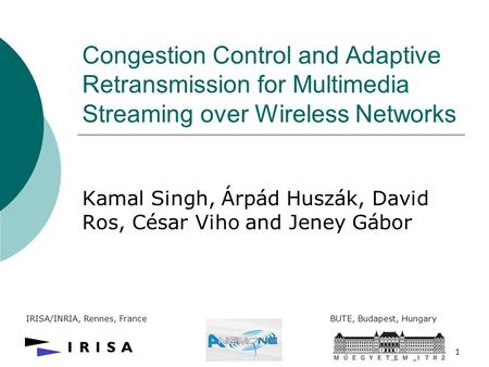 1 Congestion Control and Adaptive Retransmission for Multimedia Streaming over Wireless Networks Kamal Singh, Árpád Huszák, David Ros, César Viho and Jeney.