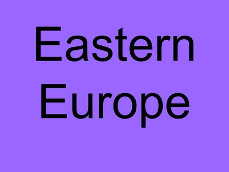 Eastern Europe. What countries are part of Eastern Europe?