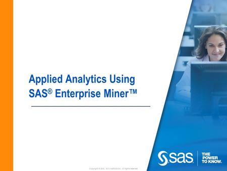 Copyright © 2010, SAS Institute Inc. All rights reserved. Applied Analytics Using SAS ® Enterprise Miner™