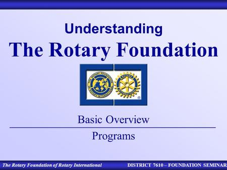Understanding The Rotary Foundation Basic Overview Programs The Rotary Foundation of Rotary InternationalDISTRICT 7610 – FOUNDATION SEMINAR.