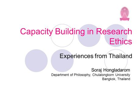 Capacity Building in Research Ethics Experiences from Thailand Soraj Hongladarom Department of Philosophy, Chulalongkorn University Bangkok, Thailand.