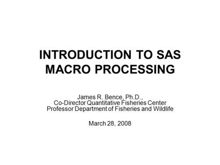 INTRODUCTION TO SAS MACRO PROCESSING James R. Bence, Ph.D., Co-Director Quantitative Fisheries Center Professor Department of Fisheries and Wildlife March.