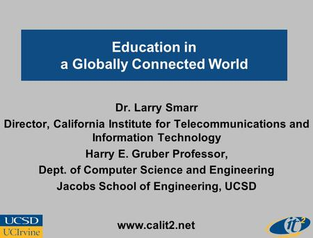 Education in a Globally Connected World Dr. Larry Smarr Director, California Institute for Telecommunications and Information Technology Harry E. Gruber.